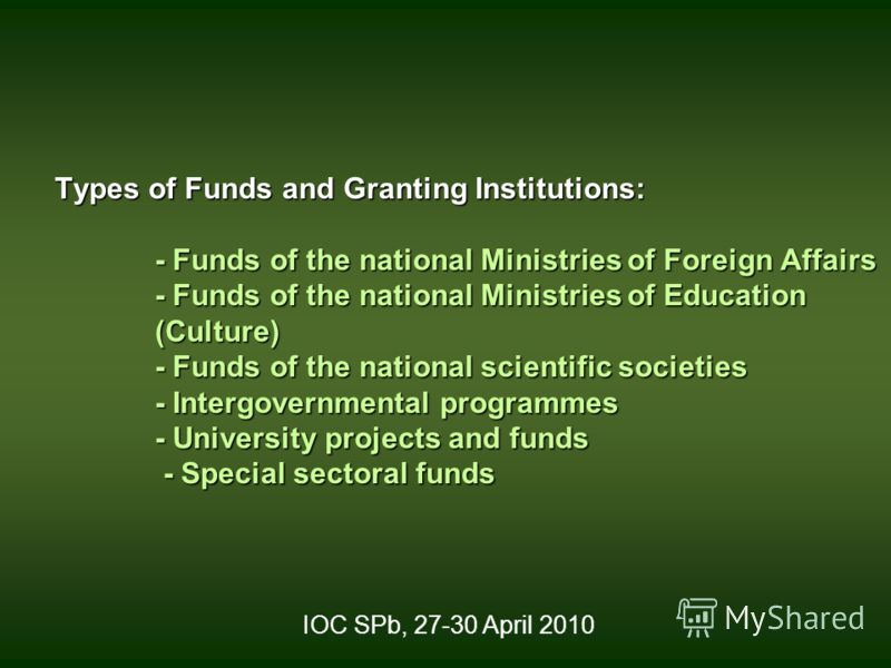 Types of Funds and Granting Institutions: - Funds of the national Ministries of Foreign Affairs - Funds of the national Ministries of Education (Culture) - Funds of the national scientific societies - Intergovernmental programmes - University project