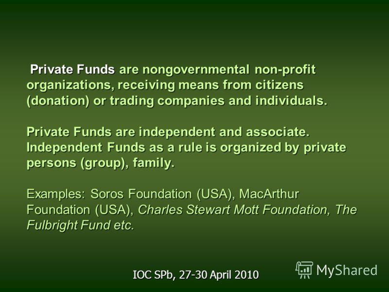 Private Funds are nongovernmental non-profit organizations, receiving means from citizens (donation) or trading companies and individuals. Private Funds are independent and associate. Independent Funds as a rule is organized by private persons (group