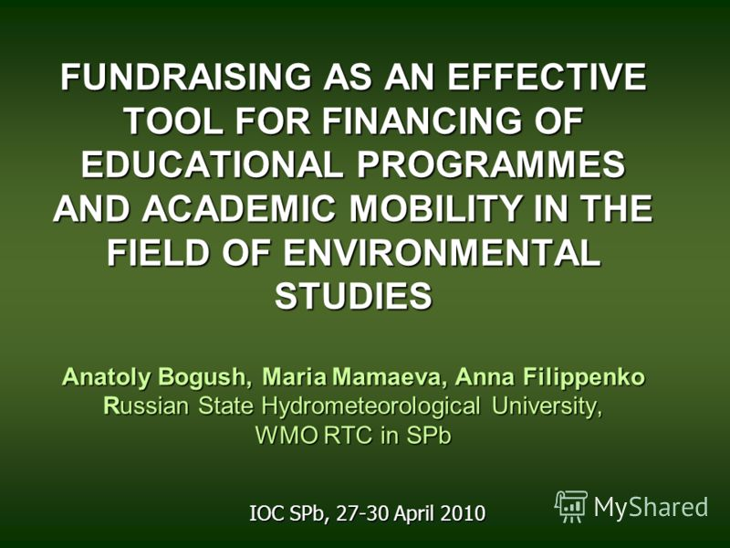 FUNDRAISING AS AN EFFECTIVE TOOL FOR FINANCING OF EDUCATIONAL PROGRAMMES AND ACADEMIC MOBILITY IN THE FIELD OF ENVIRONMENTAL STUDIES Anatoly Bogush, Maria Mamaeva, Anna Filippenko Russian State Hydrometeorological University, WMO RTC in SPb FUNDRAISI