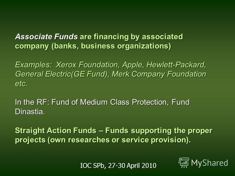 Associate Funds are financing by associated company (banks, business organizations) Examples: Xerox Foundation, Apple, Hewlett-Packard, General Electric(GE Fund), Merk Company Foundation etc. In the RF: Fund of Medium Class Protection, Fund Dinastia.