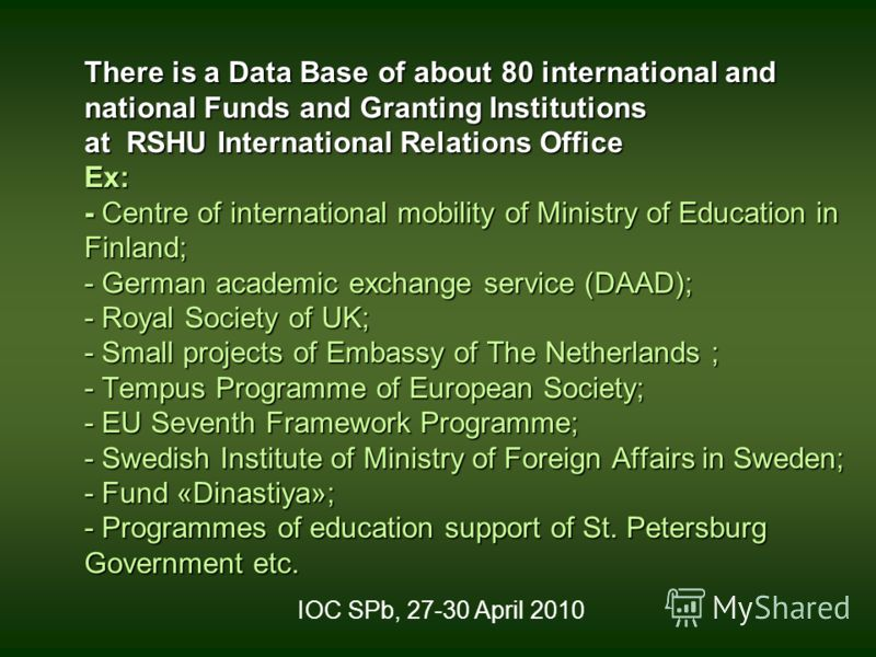 There is a Data Base of about 80 international and national Funds and Granting Institutions at RSHU International Relations Office Ex: - Centre of international mobility of Ministry of Education in Finland; - German academic exchange service (DAAD);