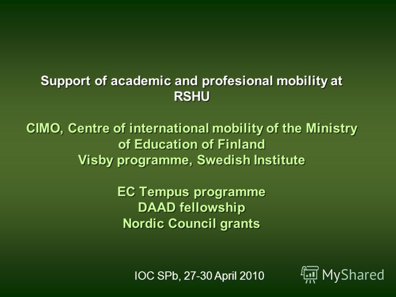 Support of academic and profesional mobility at RSHU CIMO, Centre of international mobility of the Ministry of Education of Finland Visby programme, Swedish Institute EC Tempus programme DAAD fellowship Nordic Council grants IOC SPb, 27-30 April 2010
