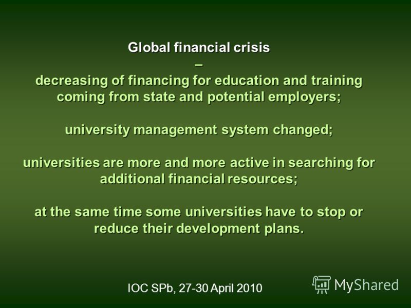 Global financial crisis – decreasing of financing for education and training coming from state and potential employers; university management system changed; universities are more and more active in searching for additional financial resources; at th