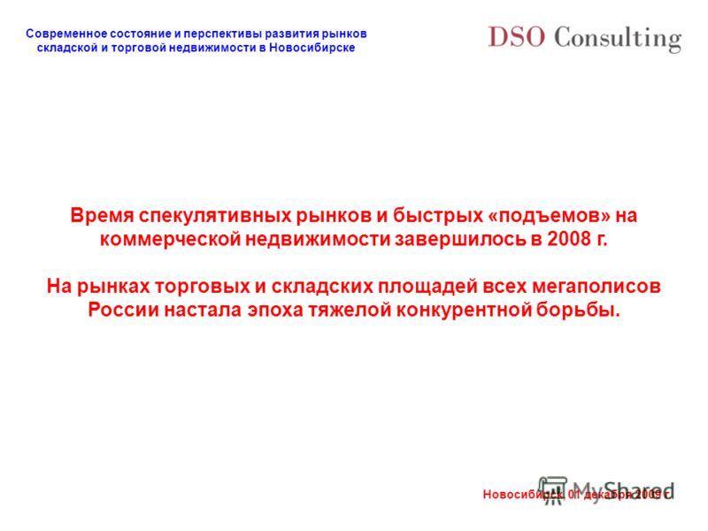Современное состояние и перспективы развития рынков складской и торговой недвижимости в Новосибирске Новосибирск, 01 декабря 2009 г. Время спекулятивных рынков и быстрых «подъемов» на коммерческой недвижимости завершилось в 2008 г. На рынках торговых