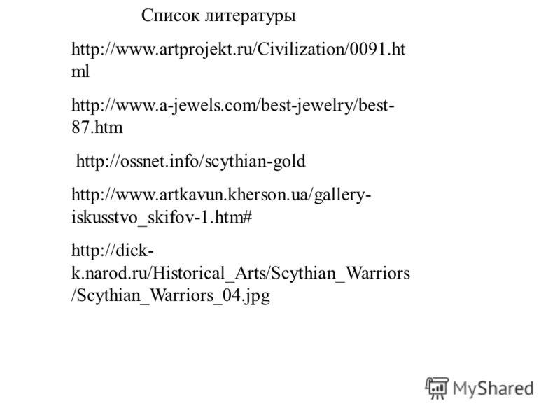 Список литературы http://www.artprojekt.ru/Civilization/0091.ht ml http://www.a-jewels.com/best-jewelry/best- 87.htm http://ossnet.info/scythian-gold http://www.artkavun.kherson.ua/gallery- iskusstvo_skifov-1.htm# http://dick- k.narod.ru/Historical_A
