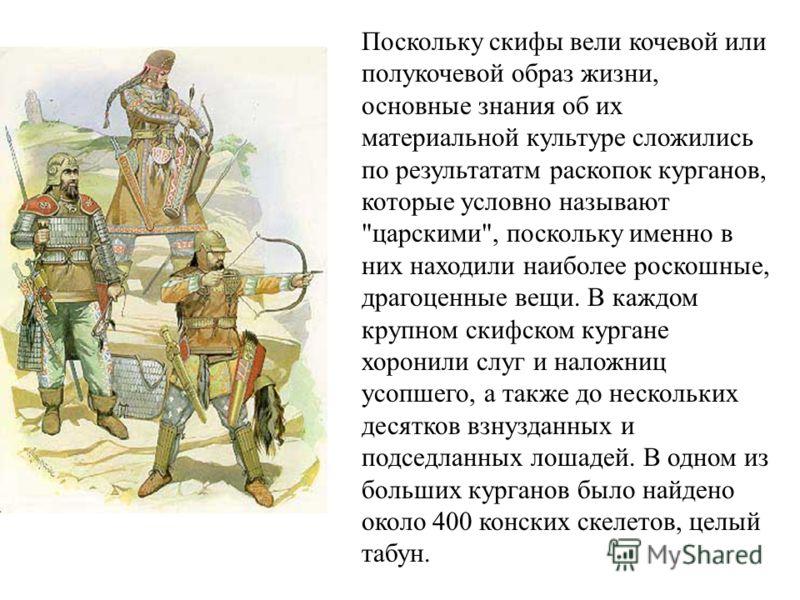 Поскольку скифы вели кочевой или полукочевой образ жизни, основные знания об их материальной культуре сложились по результататм раскопок курганов, которые условно называют