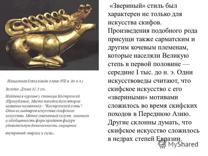 «Звериный» стиль был характерен не только для искусства скифов. Произведения подобного рода присущи также сарматским и другим кочевым племенам, которые населяли Великую степь в первой половине середине I тыс. до н. э. Одни искусствоведы считают, что