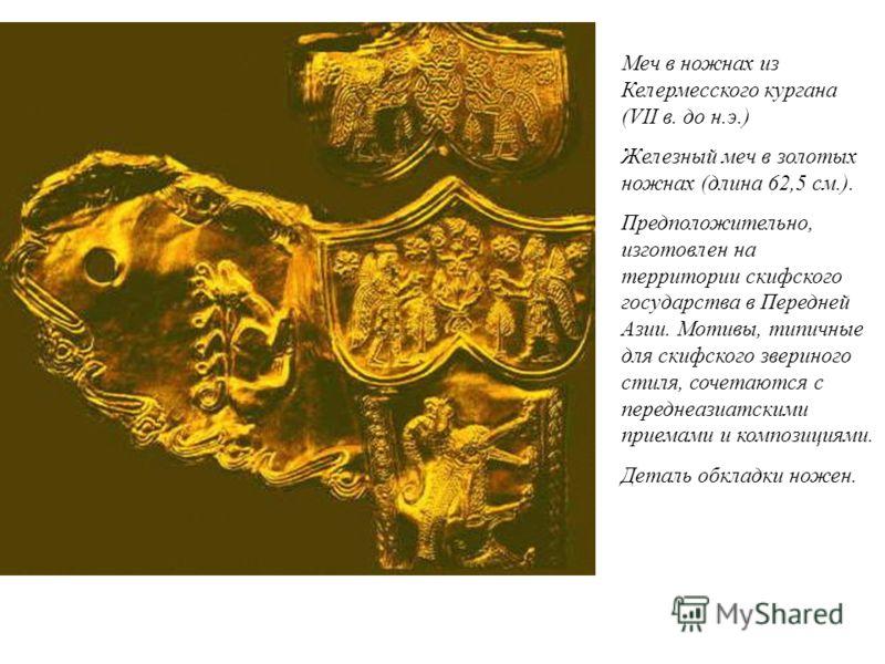 Меч в ножнах из Келермесского кургана (VII в. до н.э.) Железный меч в золотых ножнах (длина 62,5 см.). Предположительно, изготовлен на территории скифского государства в Передней Азии. Мотивы, типичные для скифского звериного стиля, сочетаются с пере