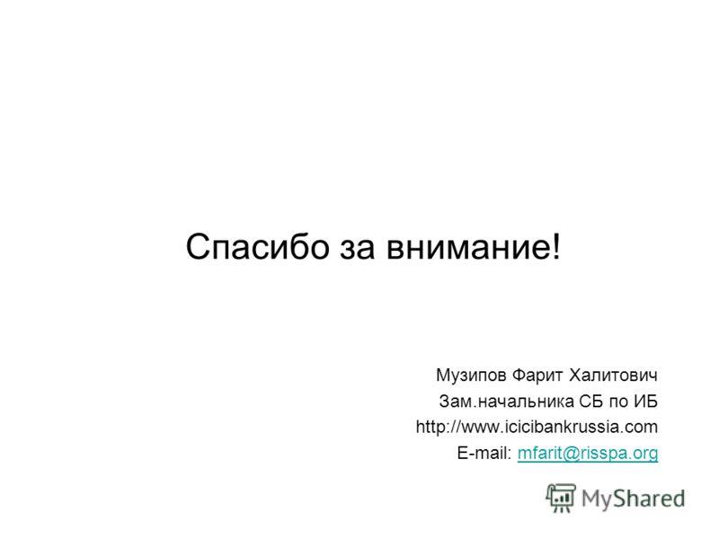 Музипов Фарит Халитович Зам.начальника СБ по ИБ http://www.icicibankrussia.com E-mail: mfarit@risspa.orgmfarit@risspa.org Спасибо за внимание!