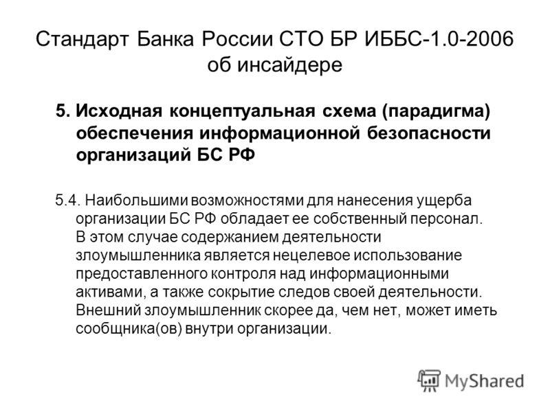 Стандарт Банка России СТО БР ИББС-1.0-2006 об инсайдере 5. Исходная концептуальная схема (парадигма) обеспечения информационной безопасности организаций БС РФ 5.4. Наибольшими возможностями для нанесения ущерба организации БС РФ обладает ее собственн