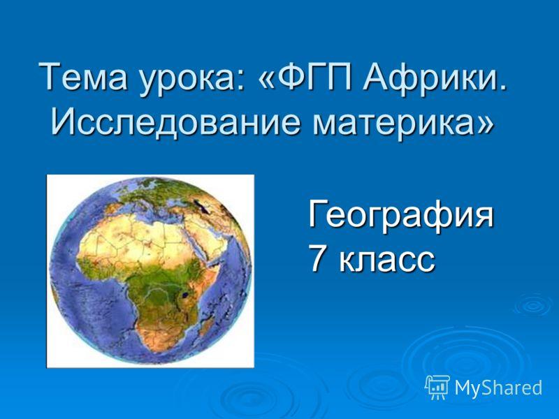 Тема урока: «ФГП Африки. Исследование материка» География 7 класс