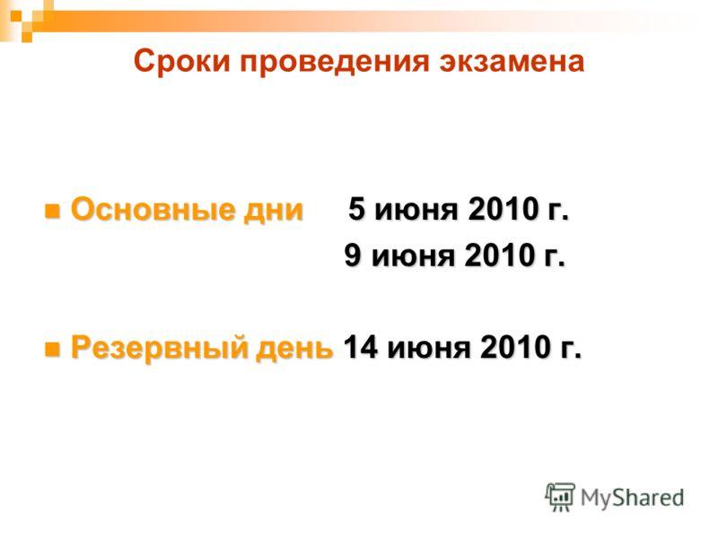 Сроки проведения экзамена Основные дни 5 июня 2010 г. Основные дни 5 июня 2010 г. 9 июня 2010 г. 9 июня 2010 г. Резервный день 14 июня 2010 г. Резервный день 14 июня 2010 г.