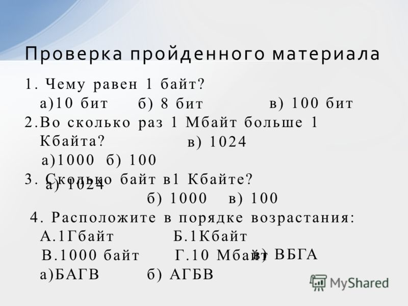1. Чему равен 1 байт? а)10 битв) 100 бит 2.Во сколько раз 1 Мбайт больше 1 Кбайта? а)1000б) 100 3. Сколько байт в1 Кбайте? б) 1000в) 100 4. Расположите в порядке возрастания: А.1Гбайт Б.1Кбайт В.1000 байт Г.10 Мбайт а)БАГВб) АГБВ Проверка пройденного