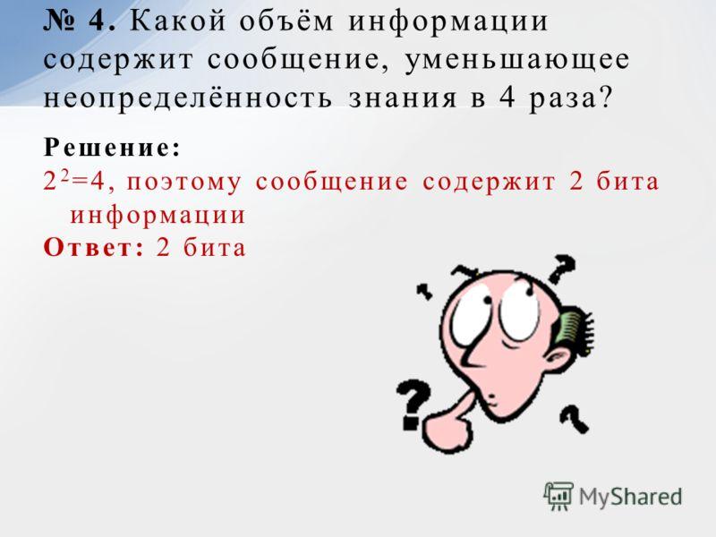 Решение: 2 2 =4, поэтому сообщение содержит 2 бита информации Ответ: 2 бита 4. Какой объём информации содержит сообщение, уменьшающее неопределённость знания в 4 раза?