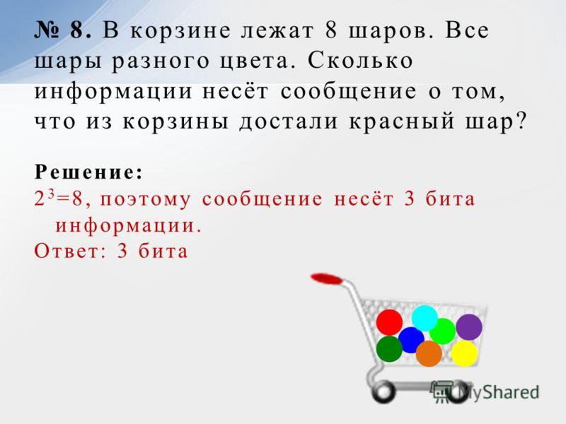 Решение: 2 3 =8, поэтому сообщение несёт 3 бита информации. Ответ: 3 бита 8. В корзине лежат 8 шаров. Все шары разного цвета. Сколько информации несёт сообщение о том, что из корзины достали красный шар?