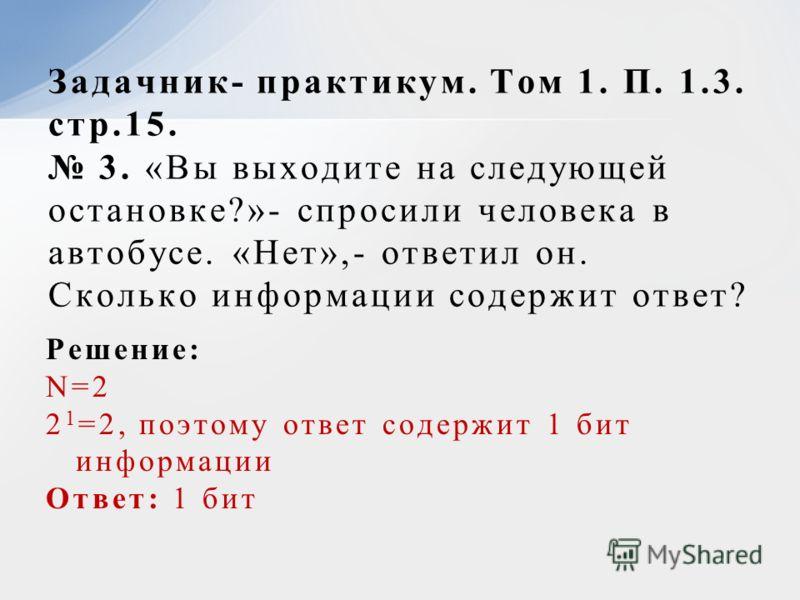 Решение: N=2 2 1 =2, поэтому ответ содержит 1 бит информации Ответ: 1 бит Задачник- практикум. Том 1. П. 1.3. стр.15. 3. «Вы выходите на следующей остановке?»- спросили человека в автобусе. «Нет»,- ответил он. Сколько информации содержит ответ?