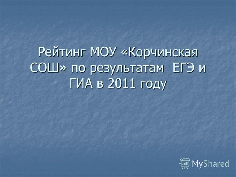 Рейтинг МОУ «Корчинская СОШ» по результатам ЕГЭ и ГИА в 2011 году