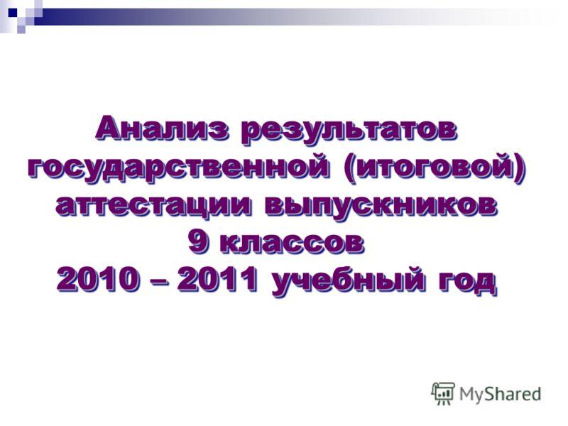 Анализ результатов государственной (итоговой) аттестации выпускников 9 классов 2010 – 2011 учебный год