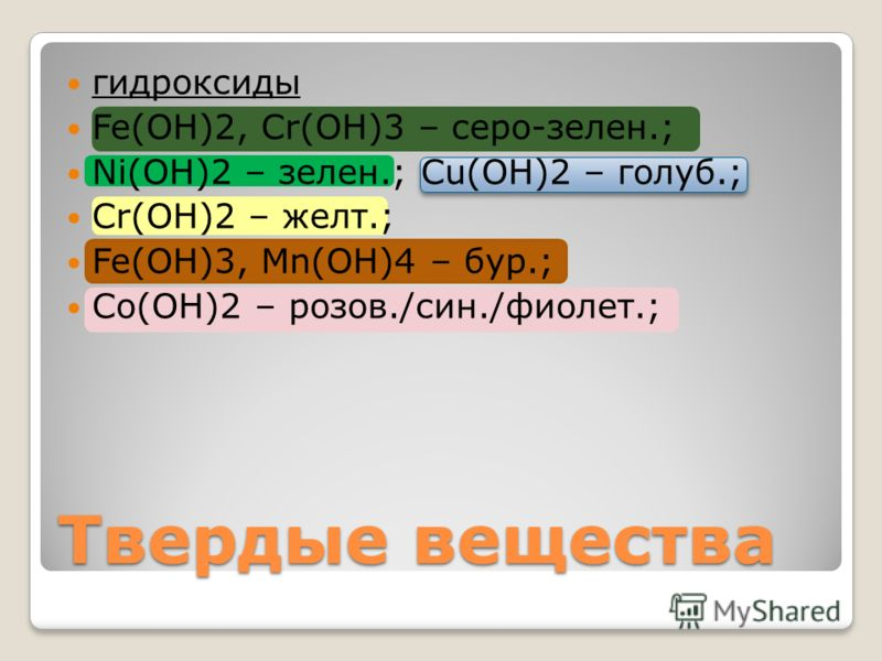 гидроксиды Fe(OH)2, Cr(OH)3 – серо-зелен.; Ni(OH)2 – зелен.; Cu(OH)2 – голуб.; Cr(OH)2 – желт.; Fe(OH)3, Mn(OH)4 – бур.; Co(OH)2 – розов./син./фиолет.; Твердые вещества