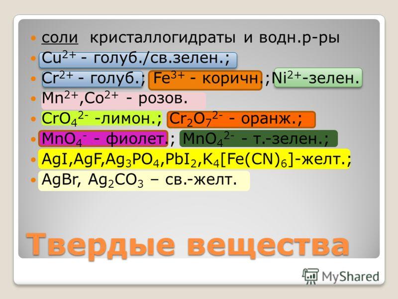 соли кристаллогидраты и водн.р-ры Cu 2+ - голуб./св.зелен.; Cr 2+ - голуб.; Fe 3+ - коричн.;Ni 2+ -зелен. Mn 2+,Co 2+ - розов. CrO 4 2- -лимон.; Cr 2 O 7 2- - оранж.; MnO 4 - - фиолет.; MnO 4 2- - т.-зелен.; AgI,AgF,Ag 3 PO 4,PbI 2,K 4 [Fe(CN) 6 ]-же