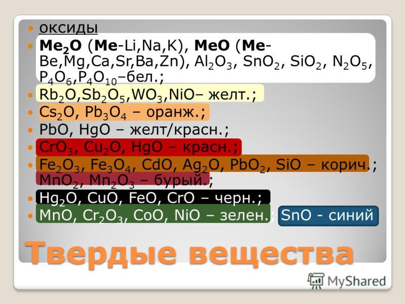 оксиды Ме 2 О (Ме-Li,Na,K), MeO (Me- Be,Mg,Ca,Sr,Ba,Zn), Al 2 O 3, SnO 2, SiO 2, N 2 O 5, P 4 O 6,P 4 O 10 –бел.; Rb 2 O,Sb 2 O 5,WO 3,NiO– желт.; Cs 2 O, Pb 3 O 4 – оранж.; PbO, HgO – желт/красн.; CrO 3, Cu 2 O, HgO – красн.; Fe 2 O 3, Fe 3 O 4, CdO