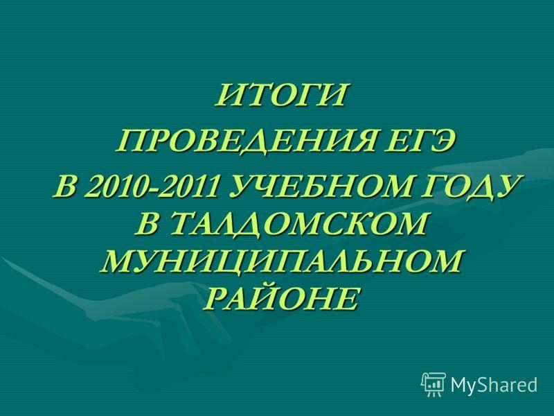 ИТОГИ ПРОВЕДЕНИЯ ЕГЭ ПРОВЕДЕНИЯ ЕГЭ В 2010-2011 УЧЕБНОМ ГОДУ В ТАЛДОМСКОМ МУНИЦИПАЛЬНОМ РАЙОНЕ В 2010-2011 УЧЕБНОМ ГОДУ В ТАЛДОМСКОМ МУНИЦИПАЛЬНОМ РАЙОНЕ