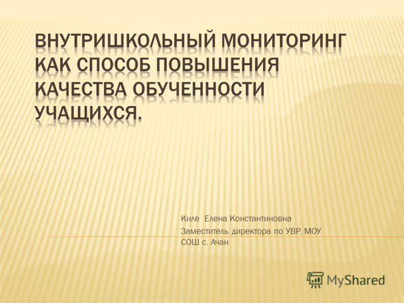 Киле Елена Константиновна Заместитель директора по УВР, МОУ СОШ с. Ачан