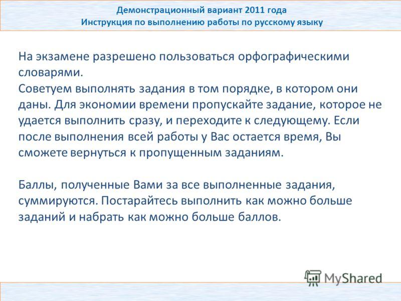 Демонстрационный вариант 2011 года Инструкция по выполнению работы по русскому языку На экзамене разрешено пользоваться орфографическими словарями. Советуем выполнять задания в том порядке, в котором они даны. Для экономии времени пропускайте задание