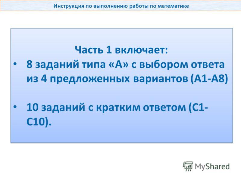 Инструкция по выполнению работы по математике Часть 1 включает: 8 заданий типа «А» с выбором ответа из 4 предложенных вариантов (А1-А8) 10 заданий с кратким ответом (С1- С10). Часть 1 включает: 8 заданий типа «А» с выбором ответа из 4 предложенных ва