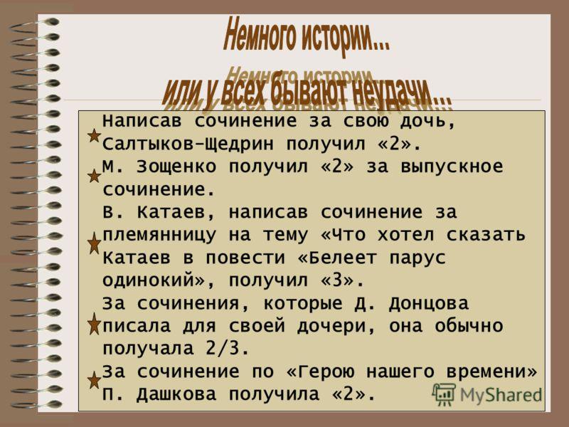 Написав сочинение за свою дочь, Салтыков-Щедрин получил «2». М. Зощенко получил «2» за выпускное сочинение. В. Катаев, написав сочинение за племянницу на тему «Что хотел сказать Катаев в повести «Белеет парус одинокий», получил «3». За сочинения, кот