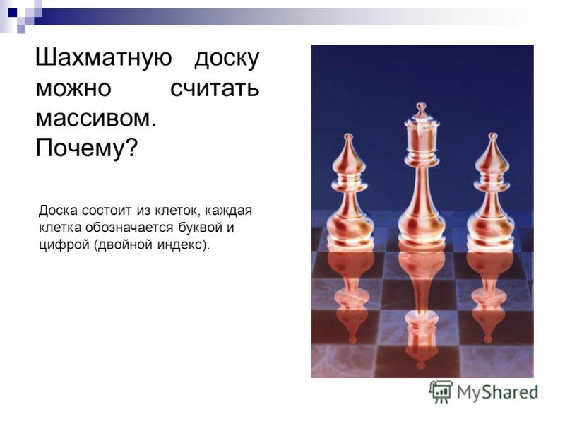 Шахматную доску можно считать массивом. Почему? Доска состоит из клеток, каждая клетка обозначается буквой и цифрой (двойной индекс).