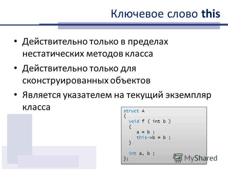 Ключевое слово this Действительно только в пределах нестатических методов класса Действительно только для сконструированных объектов Является указателем на текущий экземпляр класса struct A { void f ( int b ) { a = b ; this->b = b ; } int a, b ; }; s