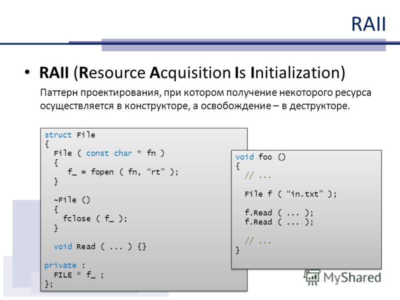 RAII RAII (Resource Acquisition Is Initialization) Паттерн проектирования, при котором получение некоторого ресурса осуществляется в конструкторе, а освобождение – в деструкторе. struct File { File ( const char * fn ) { f_ = fopen ( fn, rt ); } ~File