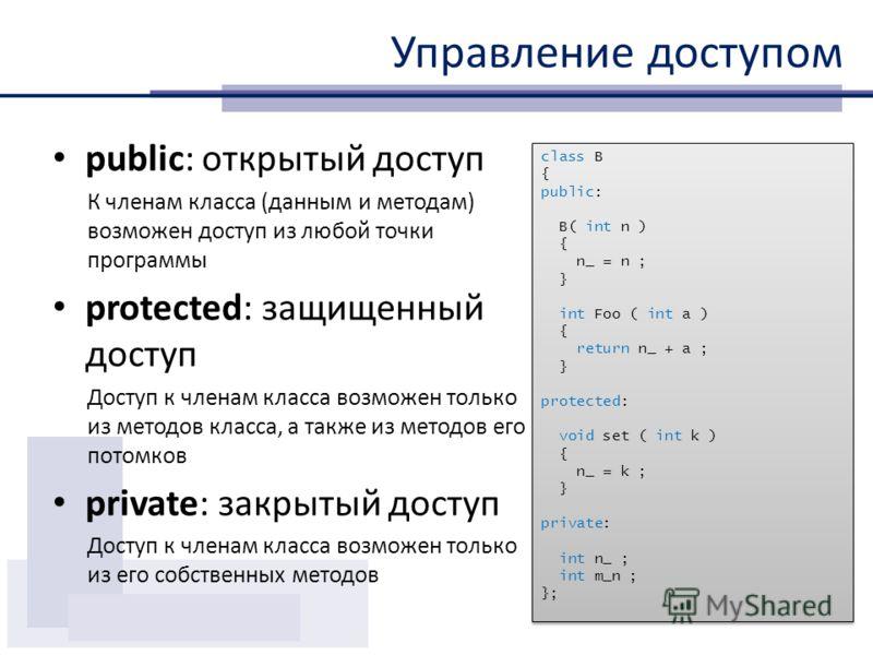 Управление доступом public: открытый доступ К членам класса (данным и методам) возможен доступ из любой точки программы protected: защищенный доступ Доступ к членам класса возможен только из методов класса, а также из методов его потомков private: за