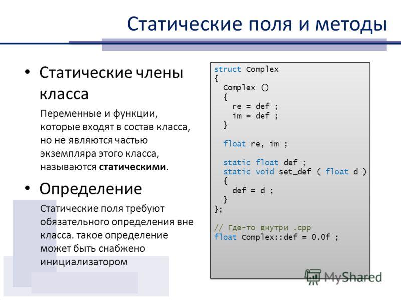 Статические поля и методы Статические члены класса Переменные и функции, которые входят в состав класса, но не являются частью экземпляра этого класса, называются статическими. Определение Статические поля требуют обязательного определения вне класса