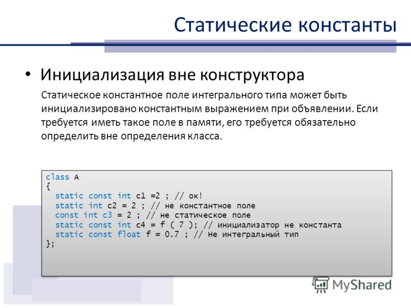 Статические константы Инициализация вне конструктора Статическое константное поле интегрального типа может быть инициализировано константным выражением при объявлении. Если требуется иметь такое поле в памяти, его требуется обязательно определить вне