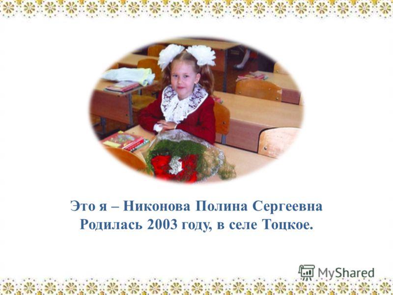 Это я – Никонова Полина Сергеевна Родилась 2003 году, в селе Тоцкое.