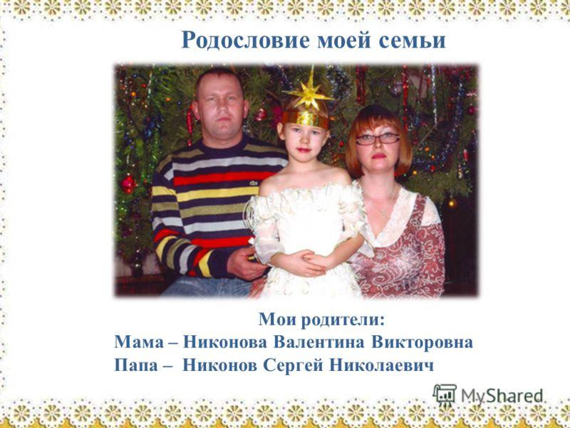 Родословие моей семьи Мои родители: Мама – Никонова Валентина Викторовна Папа – Никонов Сергей Николаевич
