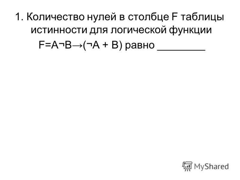 1. Количество нулей в столбце F таблицы истинности для логической функции F=A¬B(¬A + B) равно ________