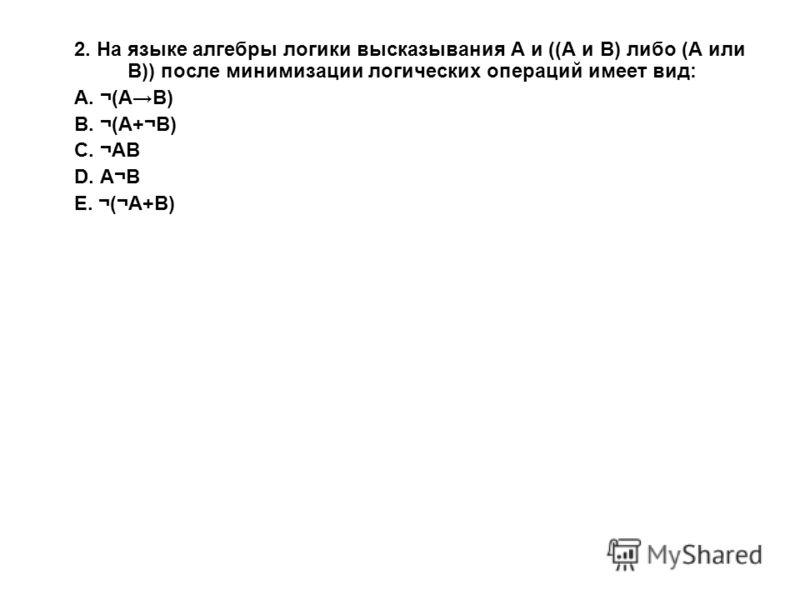 2. На языке алгебры логики высказывания А и ((А и В) либо (А или В)) после минимизации логических операций имеет вид: A. ¬(АВ) B. ¬(А+¬В) C. ¬АВ D. А¬В E. ¬(¬А+В)