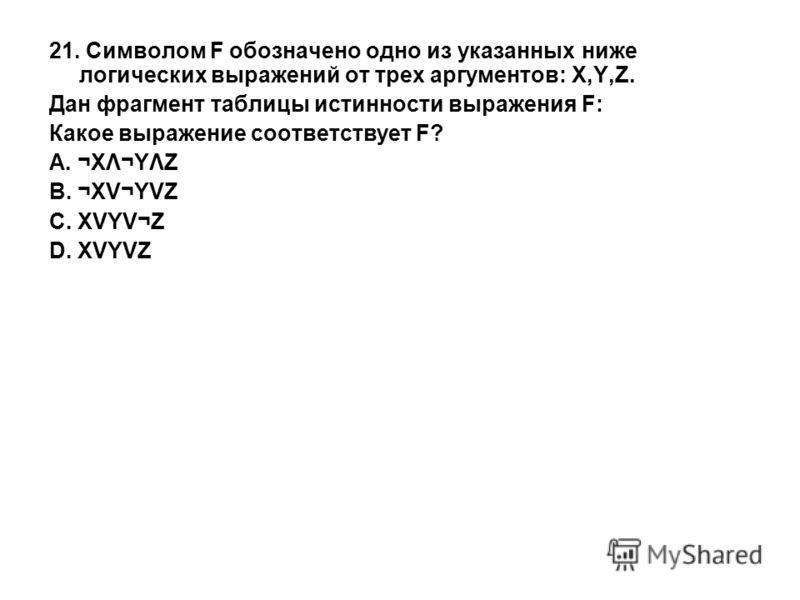 21. Символом F обозначено одно из указанных ниже логических выражений от трех аргументов: X,Y,Z. Дан фрагмент таблицы истинности выражения F: Какое выражение соответствует F? A. ¬XΛ¬YΛZ B. ¬XV¬YVZ C. XVYV¬Z D. XVYVZ