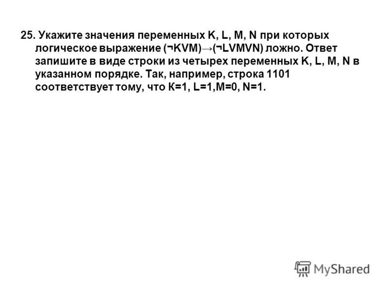 25. Укажите значения переменных K, L, M, N при которых логическое выражение (¬KVM)(¬LVMVN) ложно. Ответ запишите в виде строки из четырех переменных K, L, M, N в указанном порядке. Так, например, строка 1101 соответствует тому, что К=1, L=1,M=0, N=1.