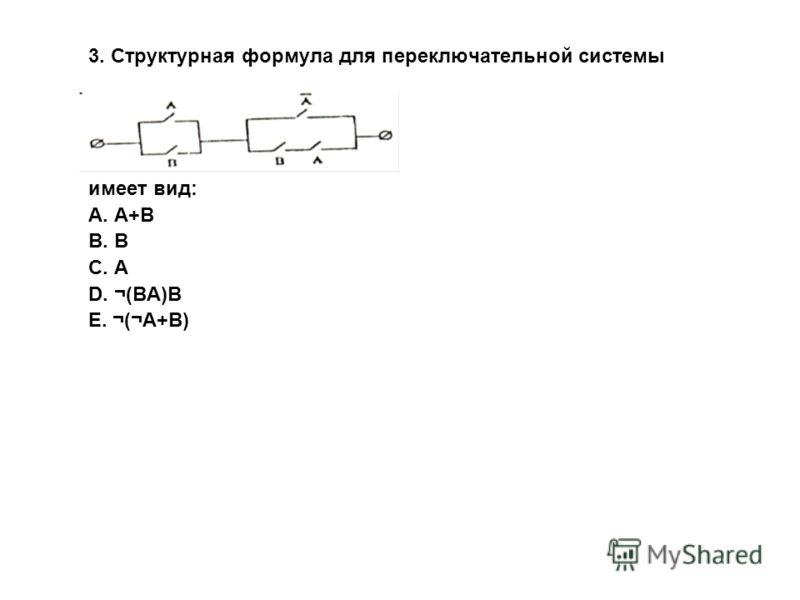 3. Структурная формула для переключательной системы имеет вид: A. А+В B. В C. А D. ¬(ВА)В E. ¬(¬А+В)