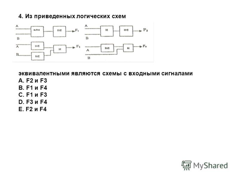 4. Из приведенных логических схем эквивалентными являются схемы с входными сигналами A. F2 и F3 B. F1 и F4 C. F1 и F3 D. F3 и F4 E. F2 и F4