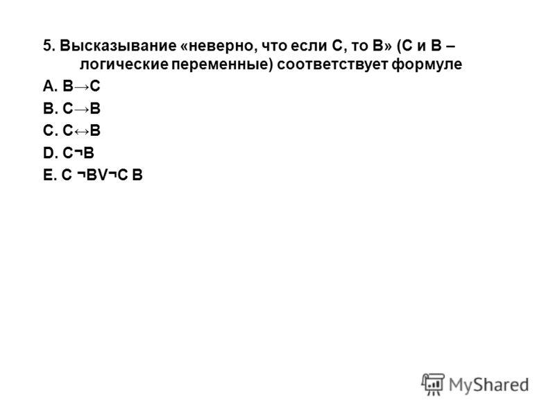 5. Высказывание «неверно, что если С, то В» (С и В – логические переменные) соответствует формуле A. ВС B. СВ C. СВ D. ѬE. С ¬ВV¬С В