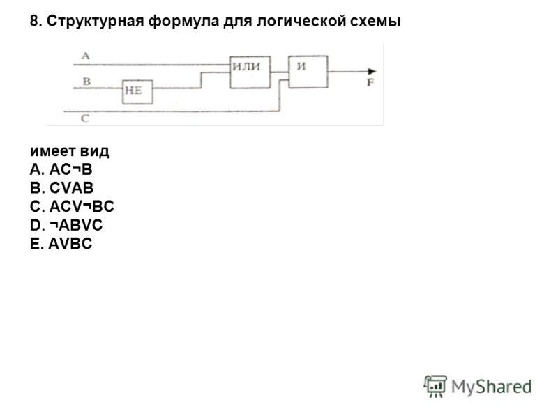 8. Структурная формула для логической схемы имеет вид A. АѬB. СVАВ C. АСV¬ВС D. ¬АВVС E. АVВС