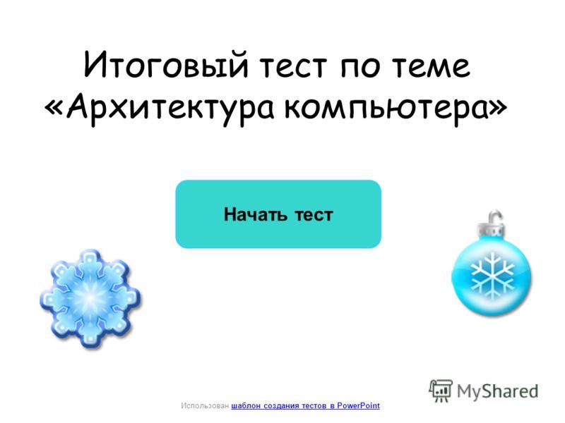 Итоговый тест по теме «Архитектура компьютера» Начать тест Использован шаблон создания тестов в PowerPointшаблон создания тестов в PowerPoint