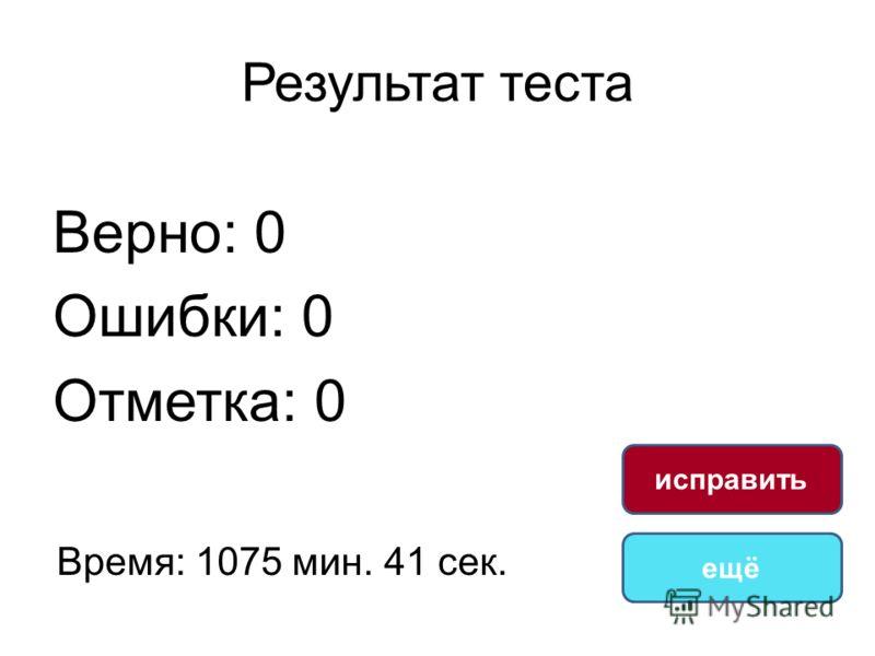 Результат теста Верно: 0 Ошибки: 0 Отметка: 0 Время: 1075 мин. 41 сек. ещё исправить