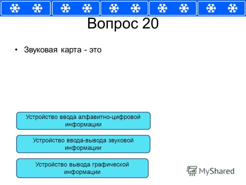 Вопрос 20 Звуковая карта - это Устройство ввода-вывода звуковой информации Устройство вывода графической информации Устройство ввода алфавитно-цифровой информации
