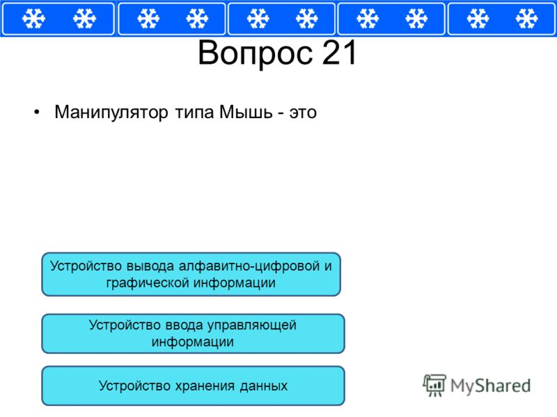 Вопрос 21 Манипулятор типа Мышь - это Устройство ввода управляющей информации Устройство вывода алфавитно-цифровой и графической информации Устройство хранения данных